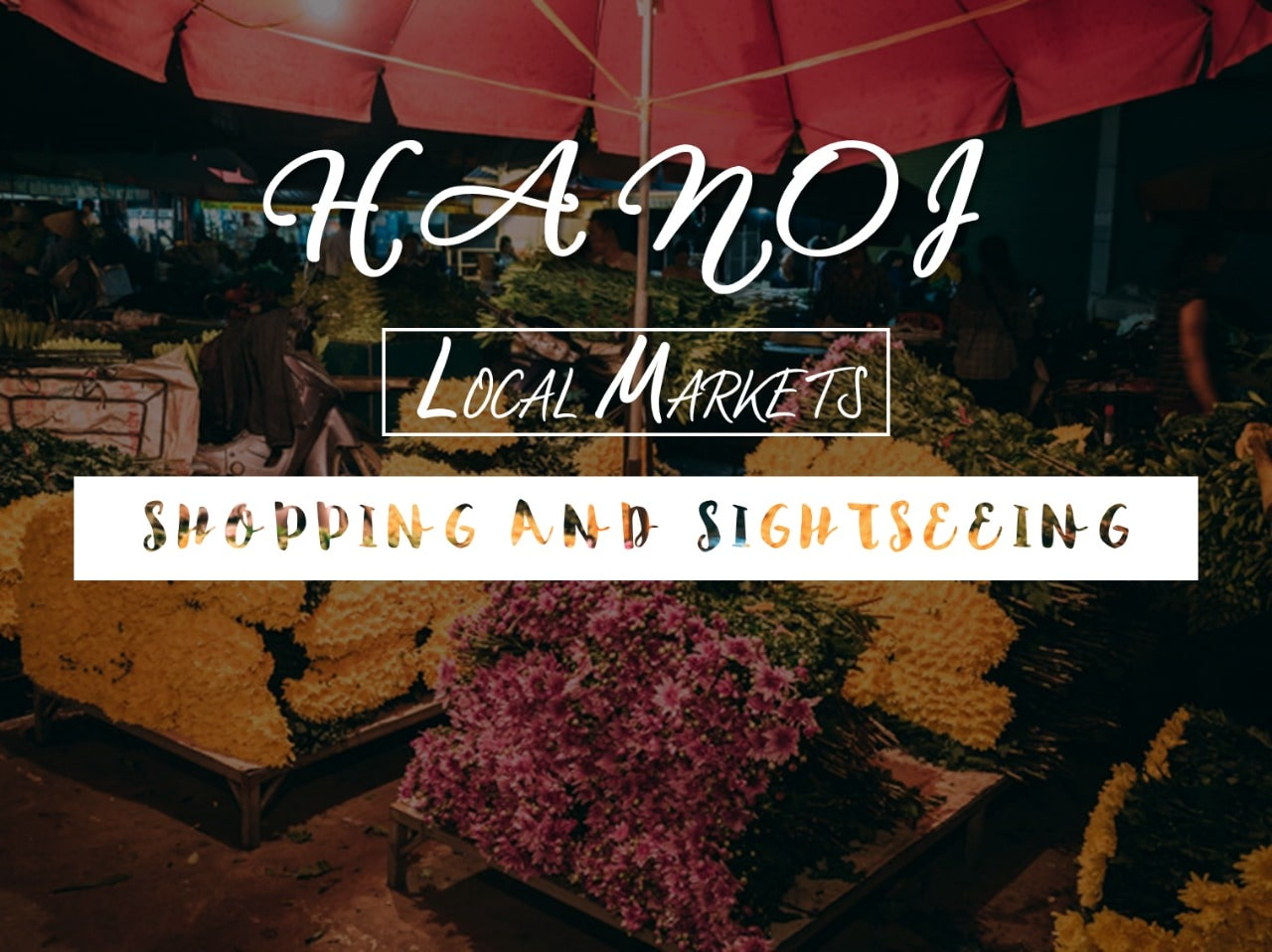 8 Best Local Markets in Hanoi for Shopping and Sightseeing